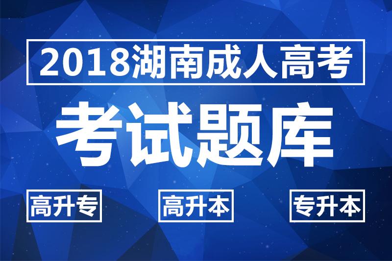 2018湖南成人高考考试题库_高升专_高升本_专升本试题